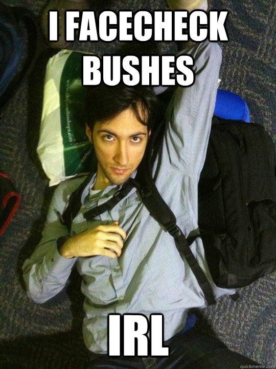 I facecheck bushes IRL