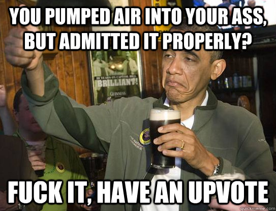 You pumped air into your ass, but admitted it properly? Fuck it, have an upvote - You pumped air into your ass, but admitted it properly? Fuck it, have an upvote  Upvoting Obama