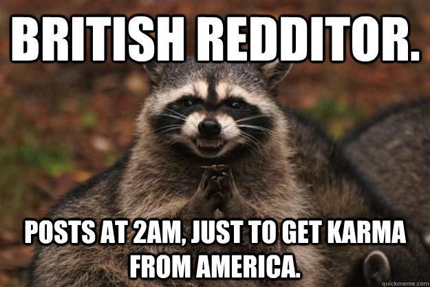 British Redditor. Posts at 2am, just to get karma from America. - British Redditor. Posts at 2am, just to get karma from America.  Evil Plotting Raccoon