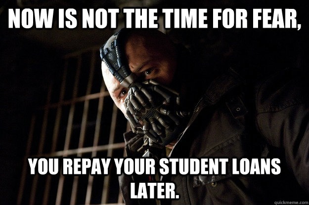 Now is not the time for fear, you repay your student loans later. - Now is not the time for fear, you repay your student loans later.  Angry Bane