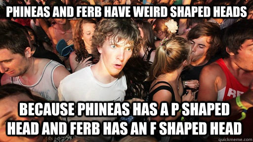 Phineas and ferb have weird shaped heads  because phineas has a P shaped head and Ferb has an F shaped head - Phineas and ferb have weird shaped heads  because phineas has a P shaped head and Ferb has an F shaped head  Sudden Clarity Clarence