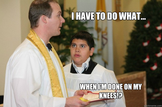 I have to do what... when I'm done on my knees!? - I have to do what... when I'm done on my knees!?  Altar Boy Armando