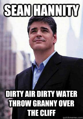Sean Hannity DIRTy air dirty water throw granny over the cliff