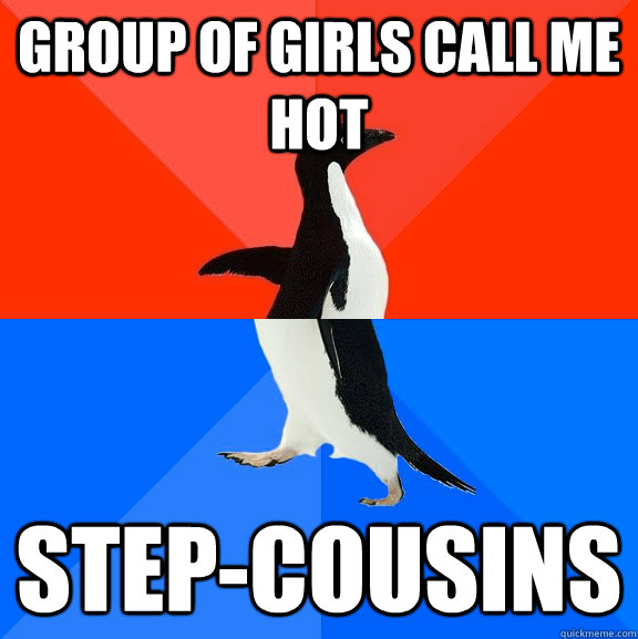 Group of girls call me hot Step-cousins  - Group of girls call me hot Step-cousins   Socially Awesome Awkward Penguin