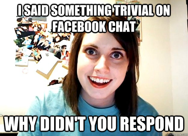 i said something trivial on facebook chat why didn't you respond - i said something trivial on facebook chat why didn't you respond  Overly Attached Girlfriend