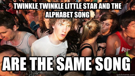 Twinkle Twinkle Little star and The alphabet song are the same song - Twinkle Twinkle Little star and The alphabet song are the same song  Sudden Clarity Clarence