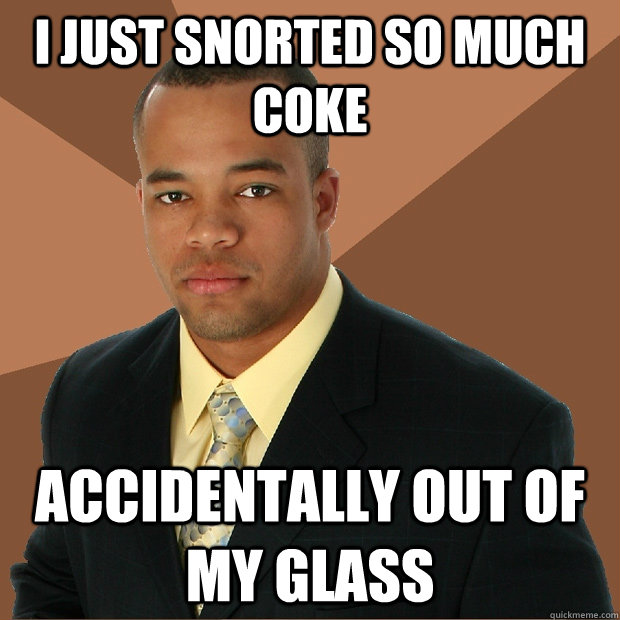 I just snorted so much coke accidentally out of my glass - I just snorted so much coke accidentally out of my glass  Successful Black Man