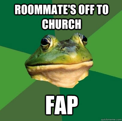 Roommate's off to church FAP - Roommate's off to church FAP  Foul Bachelor Frog