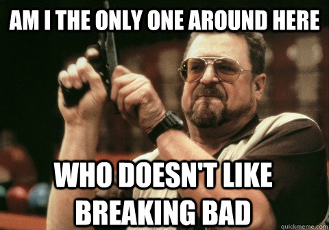 Am I the only one around here who doesn't like breaking bad - Am I the only one around here who doesn't like breaking bad  Am I the only one