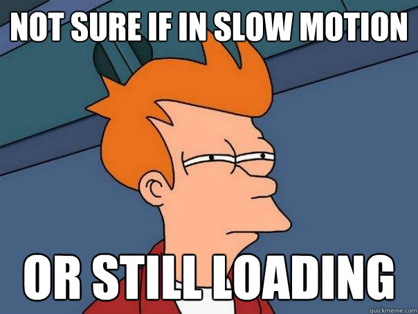 Not sure if in slow motion Or still loading - Not sure if in slow motion Or still loading  Futurama Fry