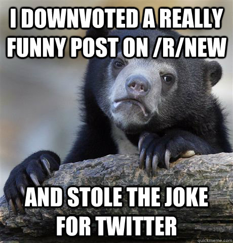 I downvoted a really funny post on /r/new and stole the joke for twitter  Confession Bear