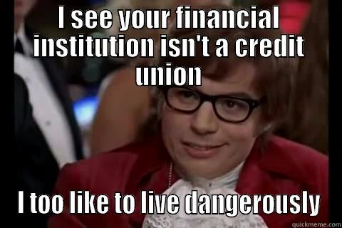 I SEE YOUR FINANCIAL INSTITUTION ISN'T A CREDIT UNION I TOO LIKE TO LIVE DANGEROUSLY Dangerously - Austin Powers