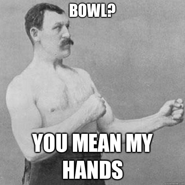 Bowl? you mean my hands - Bowl? you mean my hands  overly manly man