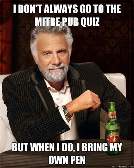 I don't always go to the Mitre pub quiz But when I do, I bring my own pen  The Most Interesting Man In The World