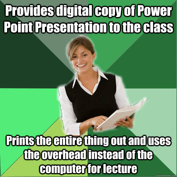 Provides digital copy of Power Point Presentation to the class Prints the entire thing out and uses the overhead instead of the computer for lecture