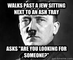 Walks past a jew sitting next to an ash tray asks