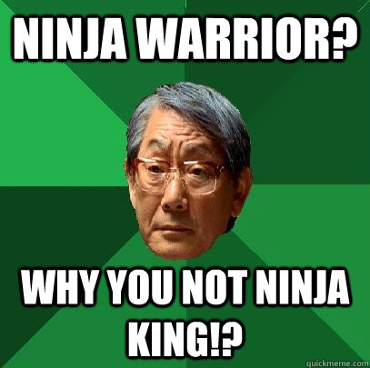 Ninja Warrior? Why you not Ninja King!? - Ninja Warrior? Why you not Ninja King!?  High Expectations Asian Father