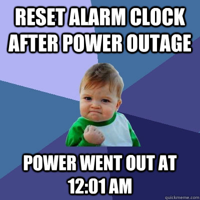 Reset alarm clock after power outage Power went out at 12:01 AM - Reset alarm clock after power outage Power went out at 12:01 AM  Success Kid