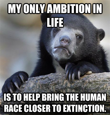 My only ambition in life Is to help bring the human race closer to extinction. - My only ambition in life Is to help bring the human race closer to extinction.  Confession Bear