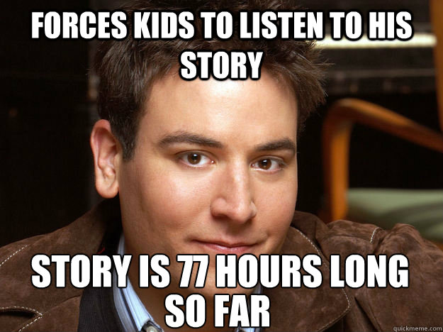 Forces kids to listen to his story Story is 77 hours long  SO FAR  Scumbag Ted Mosby