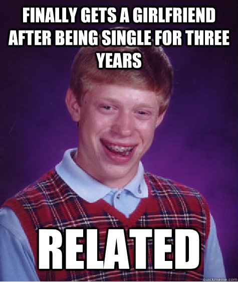 Finally gets a girlfriend after being single for three years Related - Finally gets a girlfriend after being single for three years Related  Bad Luck Brian