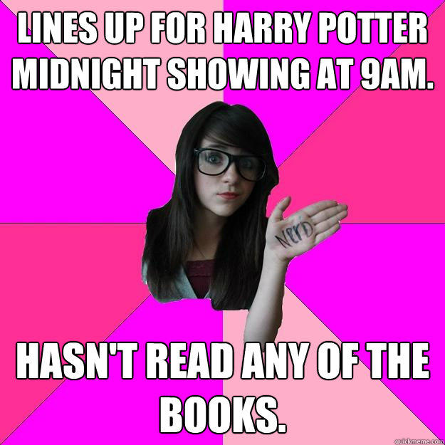 Lines up for Harry Potter midnight showing at 9am. Hasn't read any of the books. - Lines up for Harry Potter midnight showing at 9am. Hasn't read any of the books.  Idiot Nerd Girl