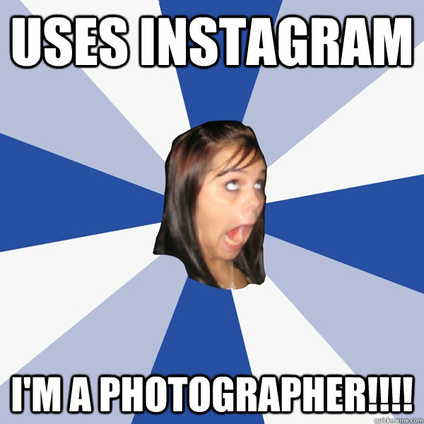 Uses instagram i'm a photographer!!!! - Uses instagram i'm a photographer!!!!  Annoying Facebook Girl