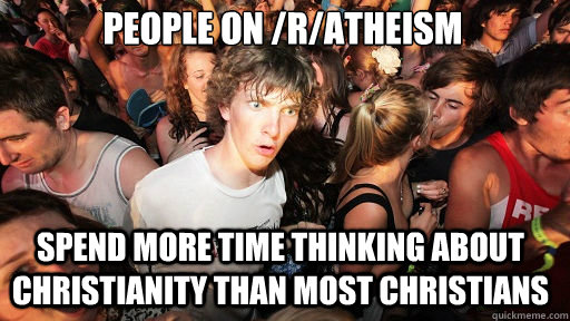 People on /r/atheism spend more time thinking about christianity than most christians  - People on /r/atheism spend more time thinking about christianity than most christians   Sudden Clarity Clarence