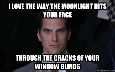 I love the way the moonlight hits your face Through the cracks of your window blinds  Stalker Josh Romney
