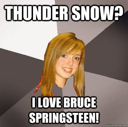 Thunder Snow? I love Bruce Springsteen! - Thunder Snow? I love Bruce Springsteen!  Musically Oblivious 8th Grader