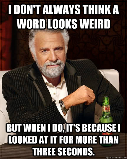 I don't always think a word looks weird but when I do, it's because I looked at it for more than three seconds. - I don't always think a word looks weird but when I do, it's because I looked at it for more than three seconds.  The Most Interesting Man In The World