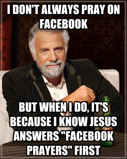 I don't always pray on Facebook But when I do, it's because i know jesus answers