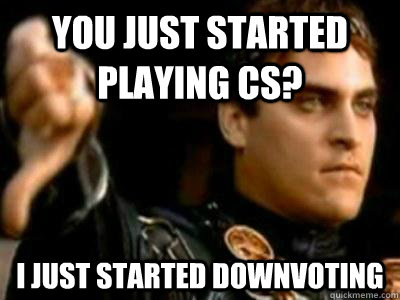 You just started playing CS? I just started downvoting - You just started playing CS? I just started downvoting  Downvoting Roman