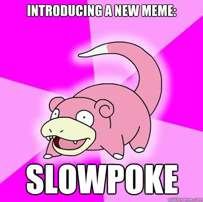 Introducing a new meme: Slowpoke - Introducing a new meme: Slowpoke  Slowpoke