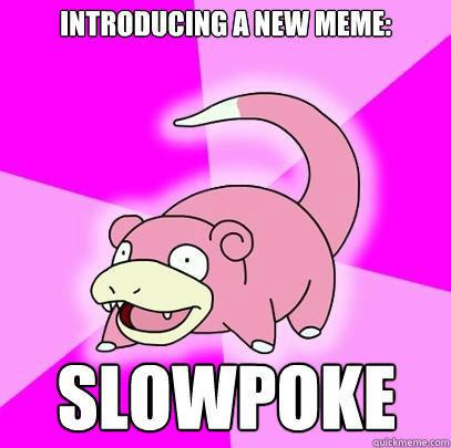 Introducing a new meme: Slowpoke  Slowpoke