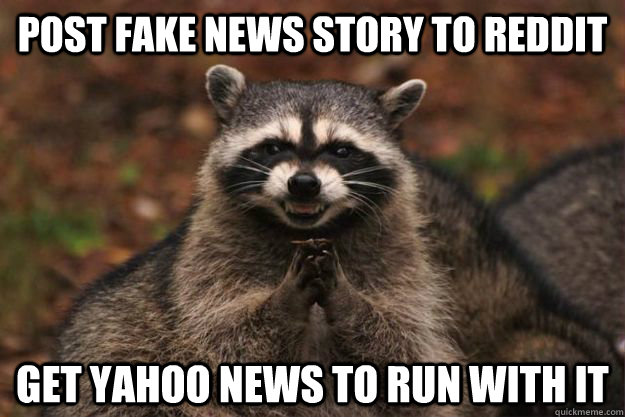 post fake news story to reddit get Yahoo news to run with it - post fake news story to reddit get Yahoo news to run with it  Evil Plotting Raccoon