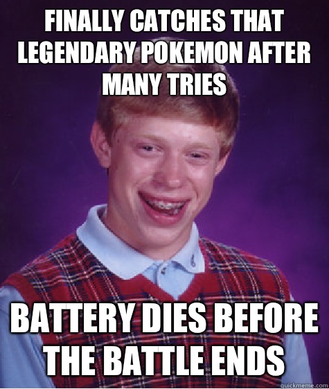 Finally catches that legendary Pokemon after many tries Battery dies before the battle ends - Finally catches that legendary Pokemon after many tries Battery dies before the battle ends  Bad Luck Brian