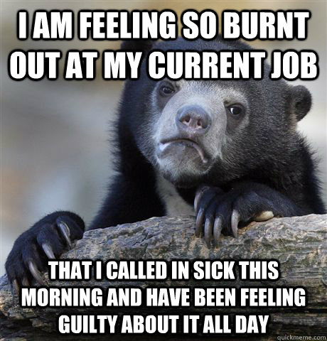 i am feeling so burnt out at my current job that i called in sick this morning and have been feeling guilty about it all day - i am feeling so burnt out at my current job that i called in sick this morning and have been feeling guilty about it all day  Confession Bear