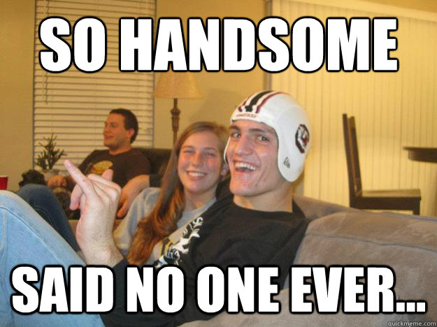 SO handsome  said no one ever...