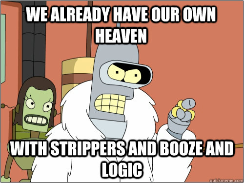We already have our own heaven with strippers and booze and logic - We already have our own heaven with strippers and booze and logic  Blackjack Bender