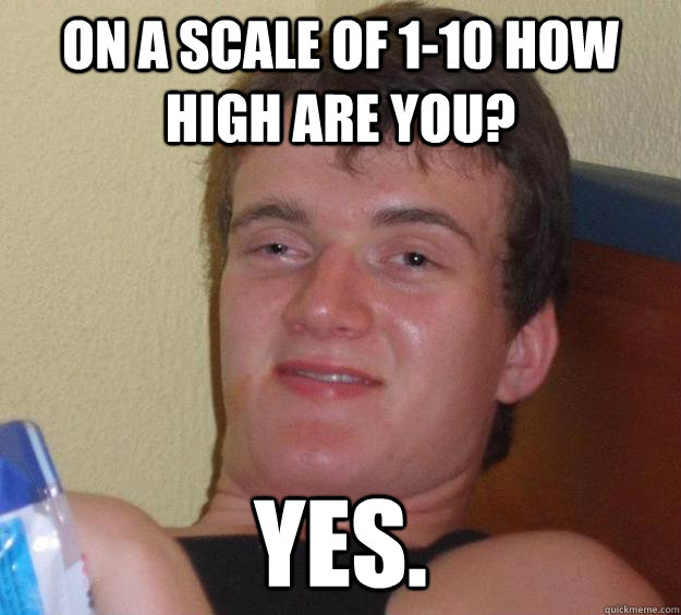 On a scale of 1-10 how high are you? Yes. - On a scale of 1-10 how high are you? Yes.  10 Guy