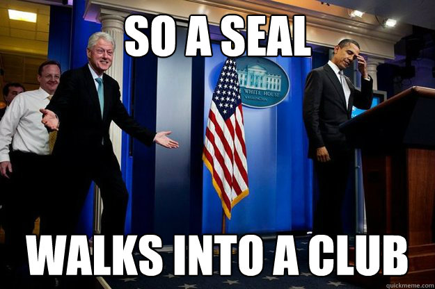 So a seal walks into a club - So a seal walks into a club  Inappropriate Timing Bill Clinton