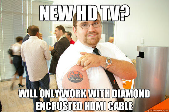New HD TV? Will only work with diamond encrusted HDMI Cable - New HD TV? Will only work with diamond encrusted HDMI Cable  GeekSquad Gus