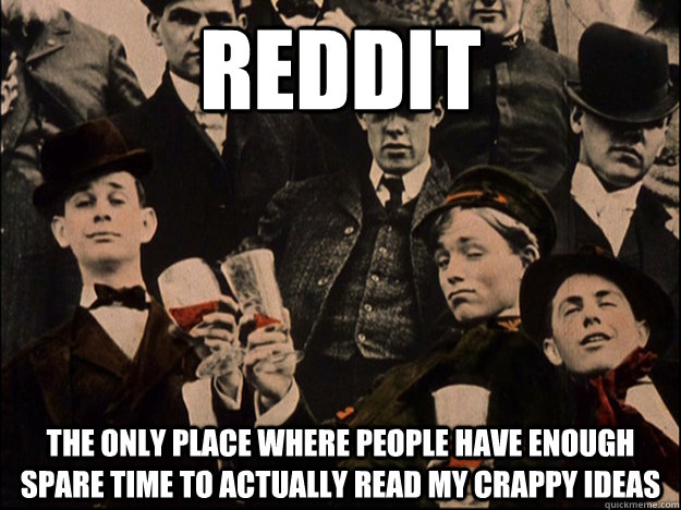 Reddit The only place where people have enough spare time to actually read my crappy ideas - Reddit The only place where people have enough spare time to actually read my crappy ideas  Cheers Guys
