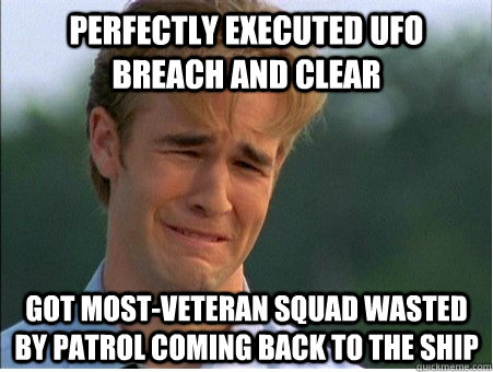 Perfectly executed UFO breach and clear Got most-veteran squad wasted by patrol coming back to the ship - Perfectly executed UFO breach and clear Got most-veteran squad wasted by patrol coming back to the ship  1990s Problems