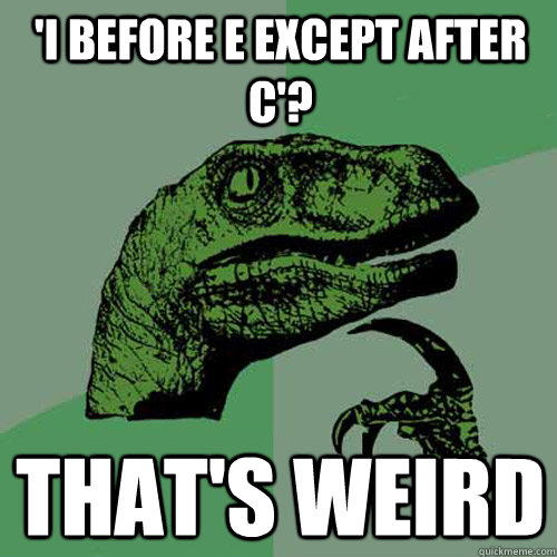 'i before e except after c'? that's weird - 'i before e except after c'? that's weird  Philosoraptor