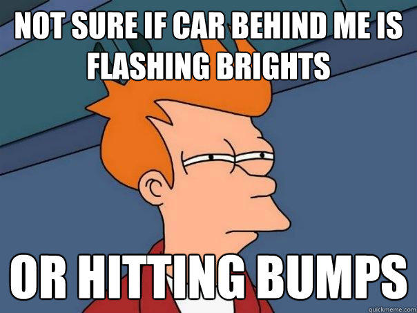 not sure if car behind me is flashing brights or hitting bumps - not sure if car behind me is flashing brights or hitting bumps  Futurama Fry
