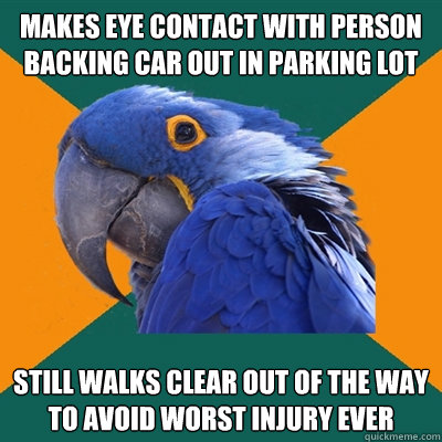 Makes eye contact with person backing car out in parking lot Still walks clear out of the way to avoid worst injury ever - Makes eye contact with person backing car out in parking lot Still walks clear out of the way to avoid worst injury ever  Paranoid Parrot