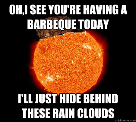 Oh,I see you're having a barbeque today I'll just hide behind these rain clouds   Scumbag Sun