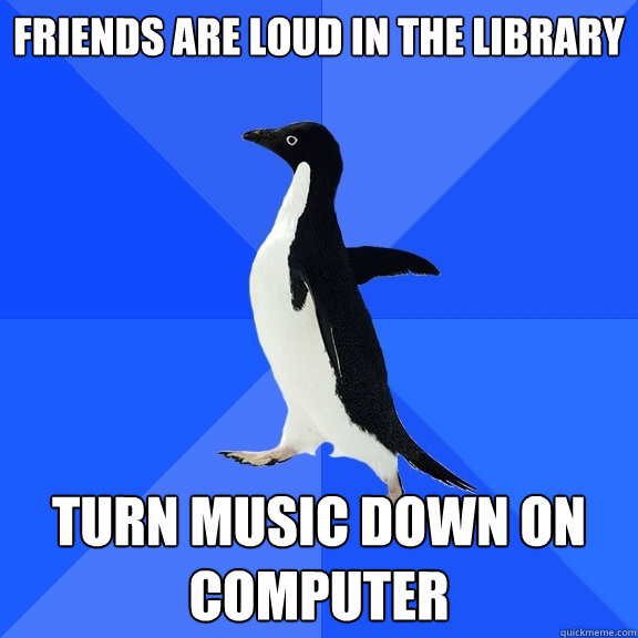 Friends are loud in the Library Turn music down on computer - Friends are loud in the Library Turn music down on computer  Socially Awkward Penguin